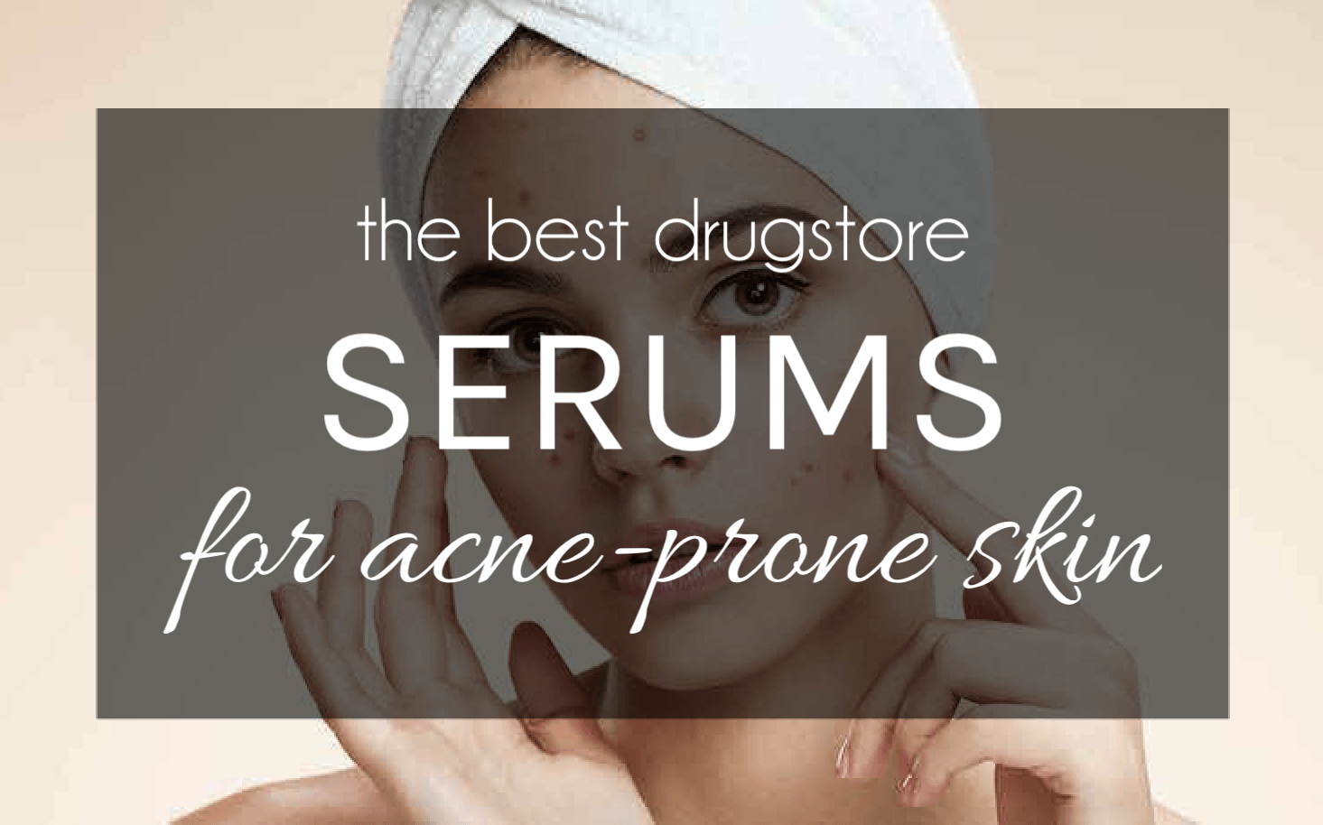 The Best Drugstore Serums Acne Prone Skin Will LOVE